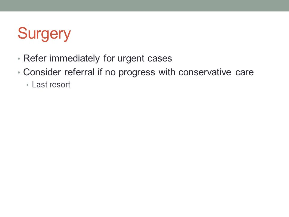 Surgery Refer immediately for urgent cases Consider referral if no progress with conservative care Last resort