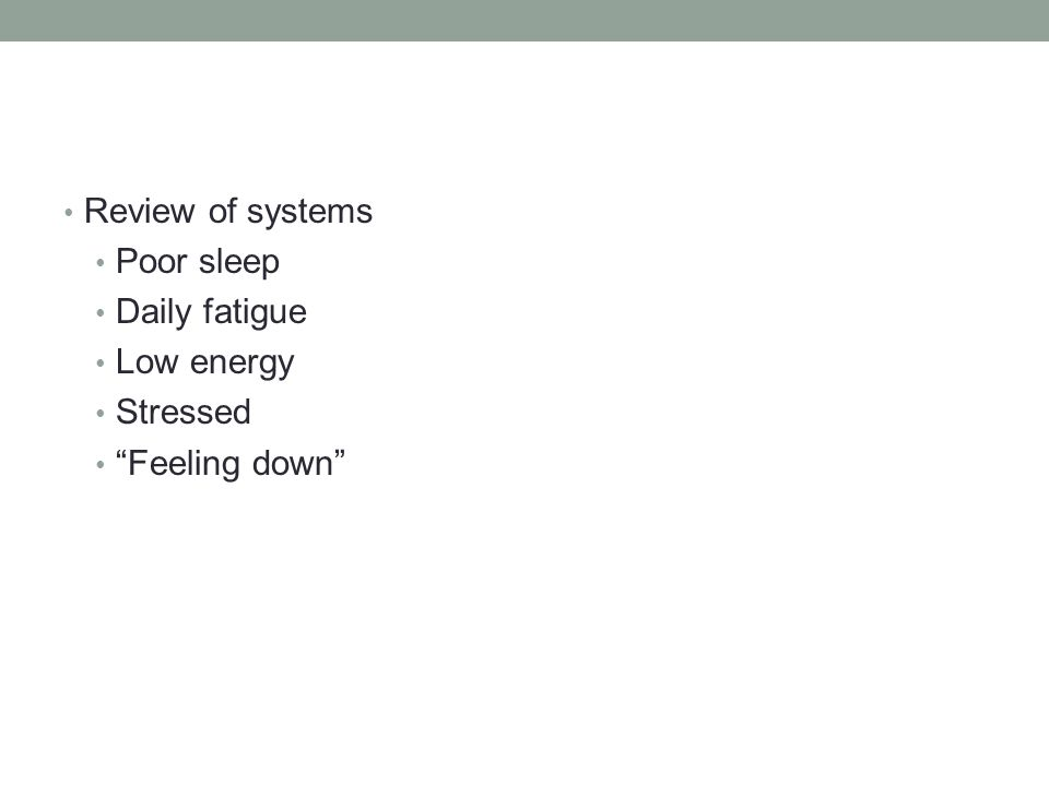 Review of systems Poor sleep Daily fatigue Low energy Stressed Feeling down