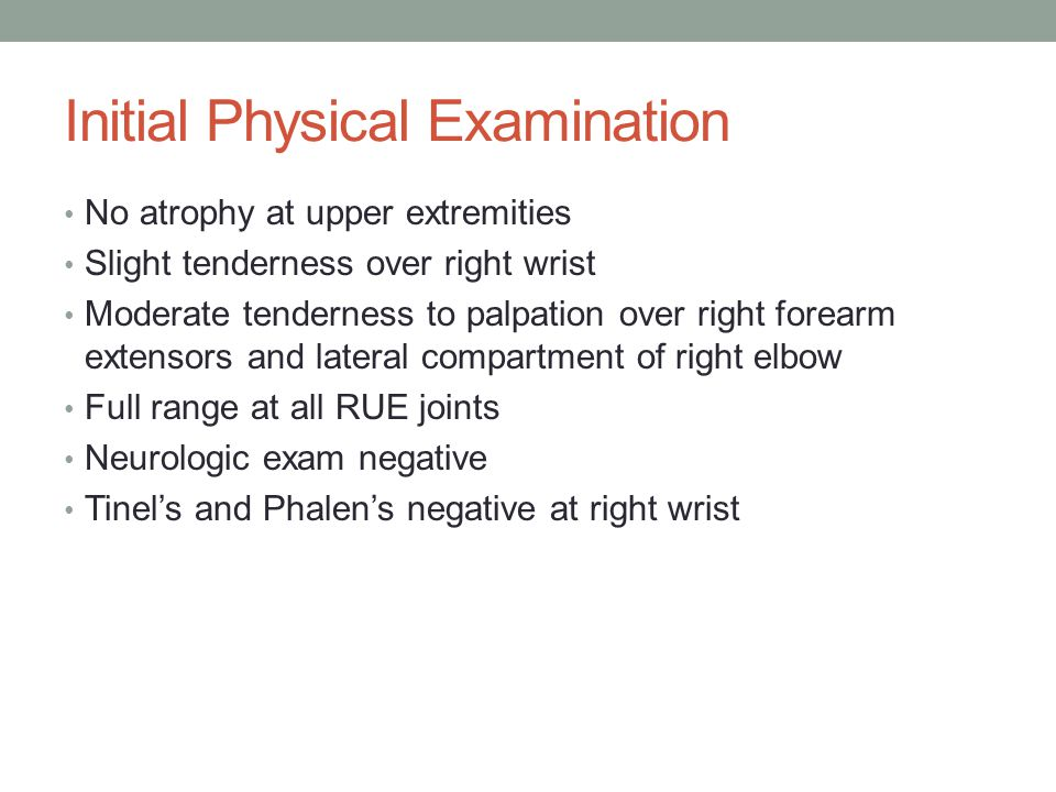 Initial Physical Examination No atrophy at upper extremities Slight tenderness over right wrist Moderate tenderness to palpation over right forearm ex