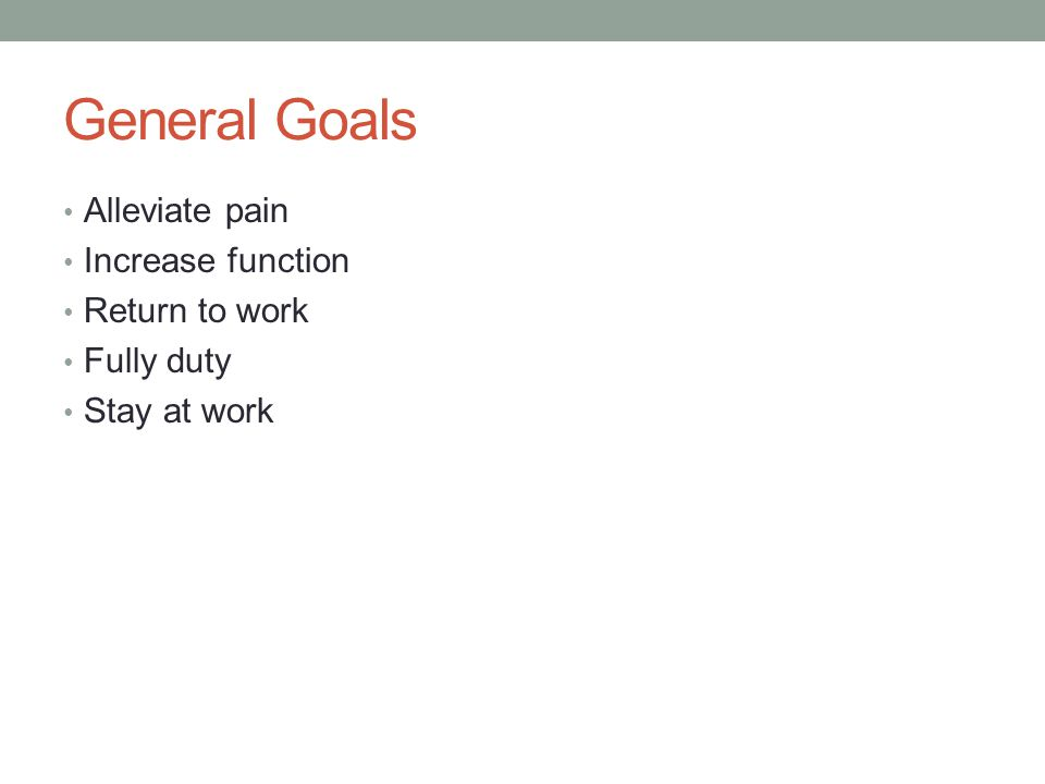 General Goals Alleviate pain Increase function Return to work Fully duty Stay at work