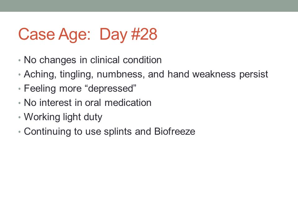 Case Age: Day #28 No changes in clinical condition Aching, tingling, numbness, and hand weakness persist Feeling more depressed No interest in oral me