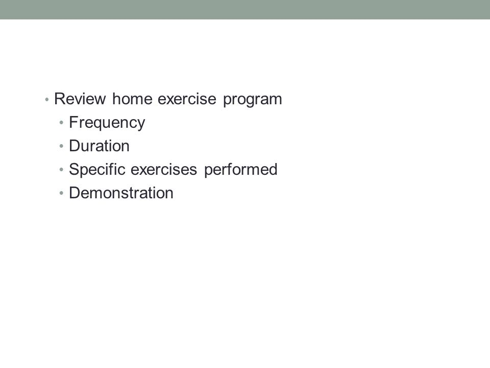 Review home exercise program Frequency Duration Specific exercises performed Demonstration