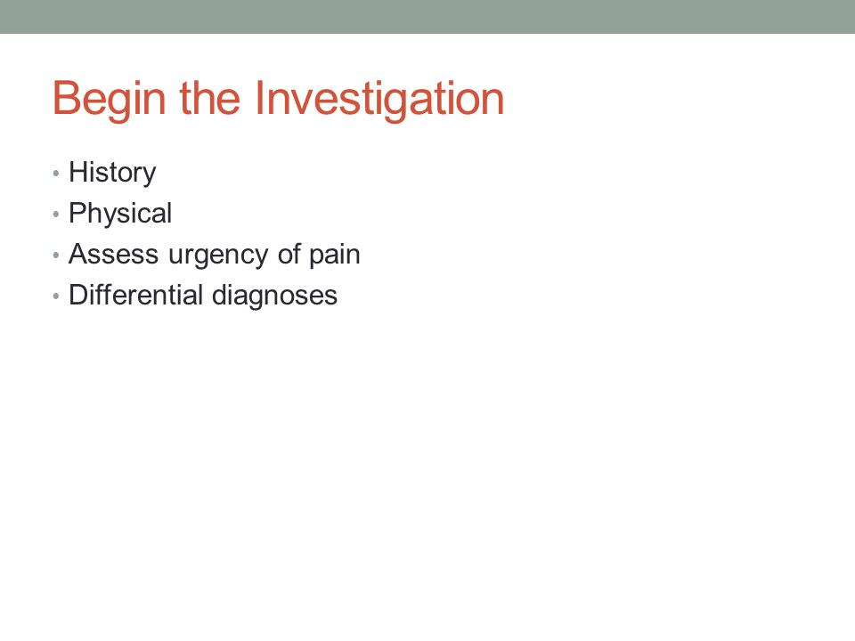 Begin the Investigation History Physical Assess urgency of pain Differential diagnoses