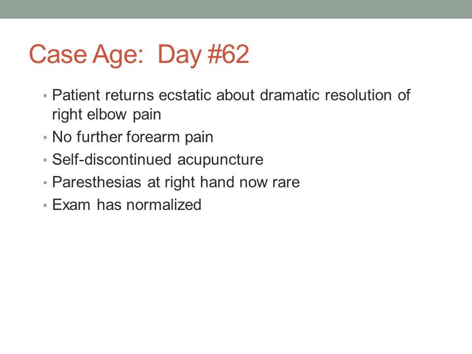 Case Age: Day #62 Patient returns ecstatic about dramatic resolution of right elbow pain No further forearm pain Self-discontinued acupuncture Paresth