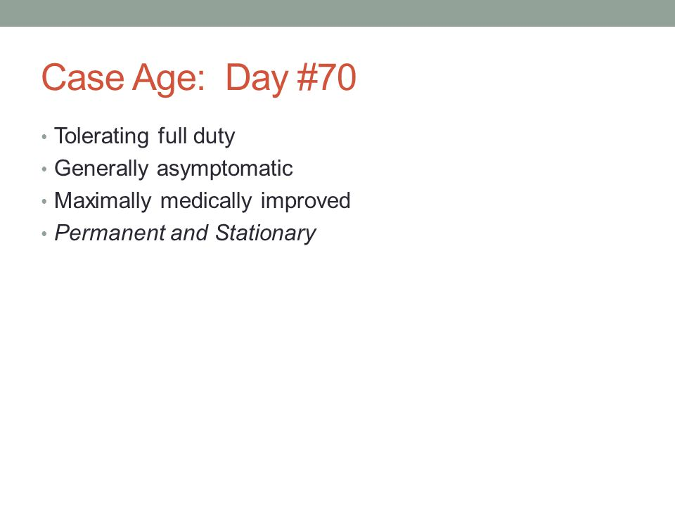 Case Age: Day #70 Tolerating full duty Generally asymptomatic Maximally medically improved Permanent and Stationary