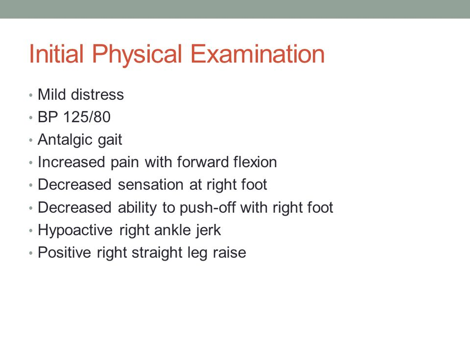 Initial Physical Examination Mild distress BP 125/80 Antalgic gait Increased pain with forward flexion Decreased sensation at right foot Decreased abi