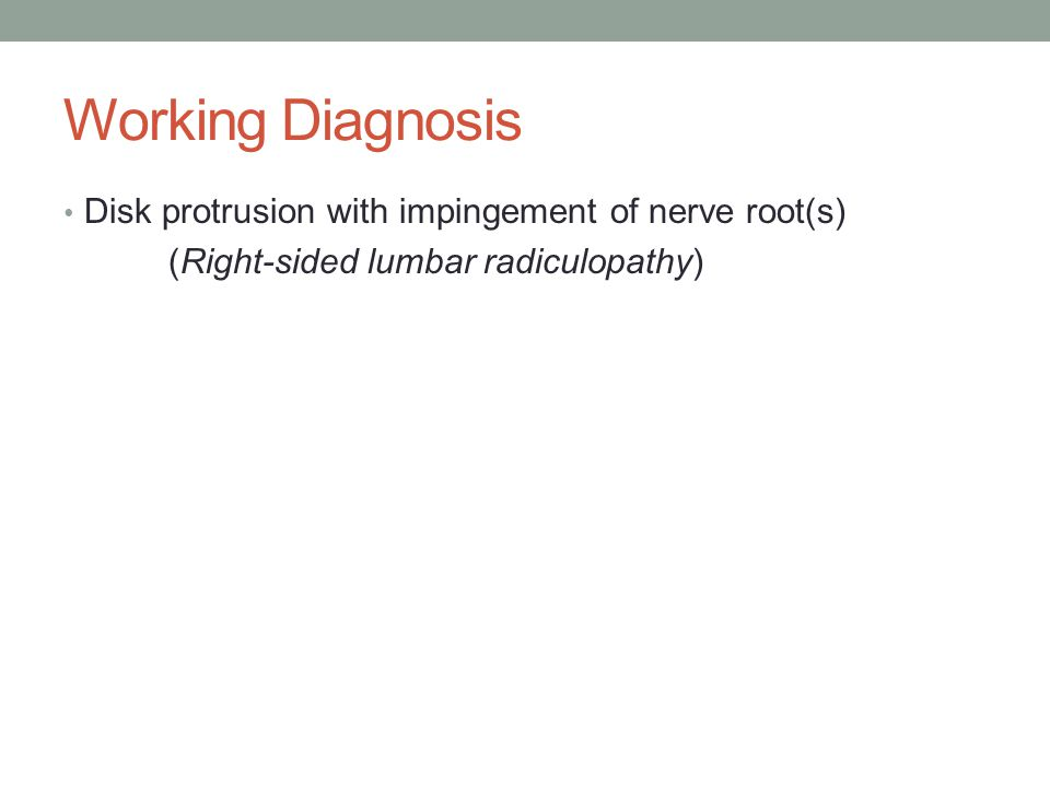 Working Diagnosis Disk protrusion with impingement of nerve root(s) (Right-sided lumbar radiculopathy)