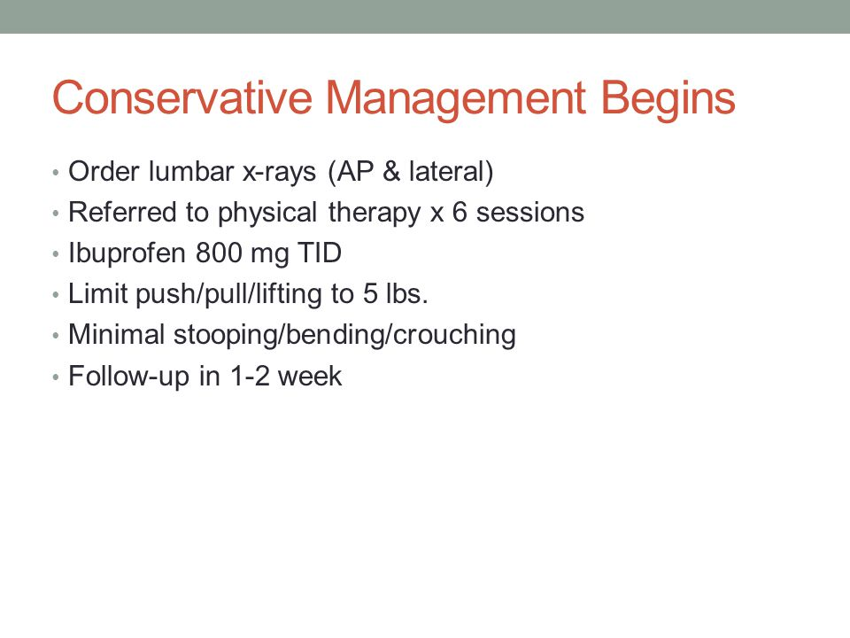 Conservative Management Begins Order lumbar x-rays (AP & lateral) Referred to physical therapy x 6 sessions Ibuprofen 800 mg TID Limit push/pull/lifti