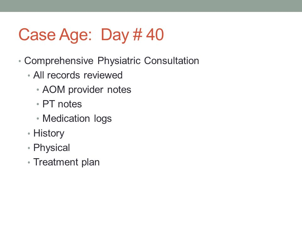 Case Age: Day # 40 Comprehensive Physiatric Consultation All records reviewed AOM provider notes PT notes Medication logs History Physical Treatment p