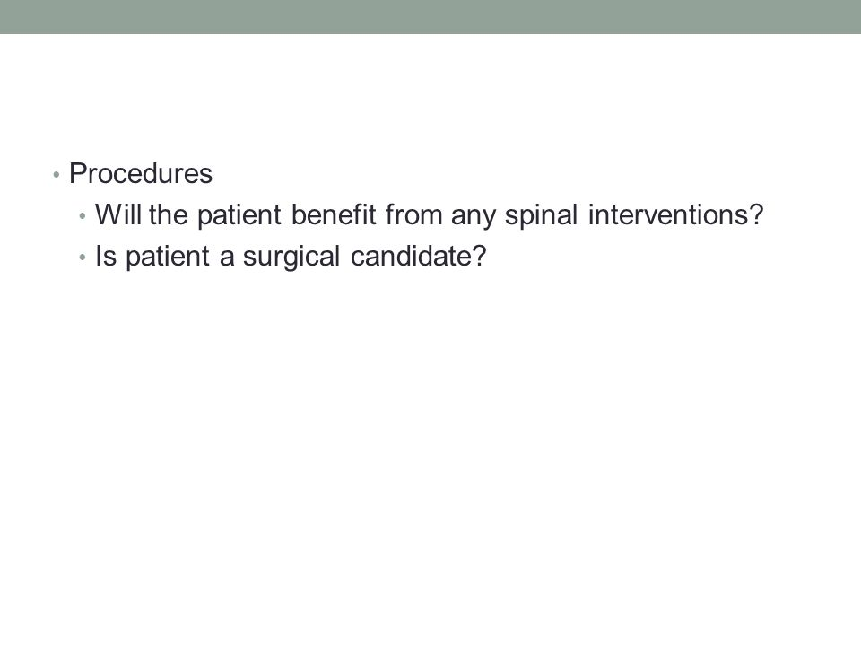 Procedures Will the patient benefit from any spinal interventions? Is patient a surgical candidate?