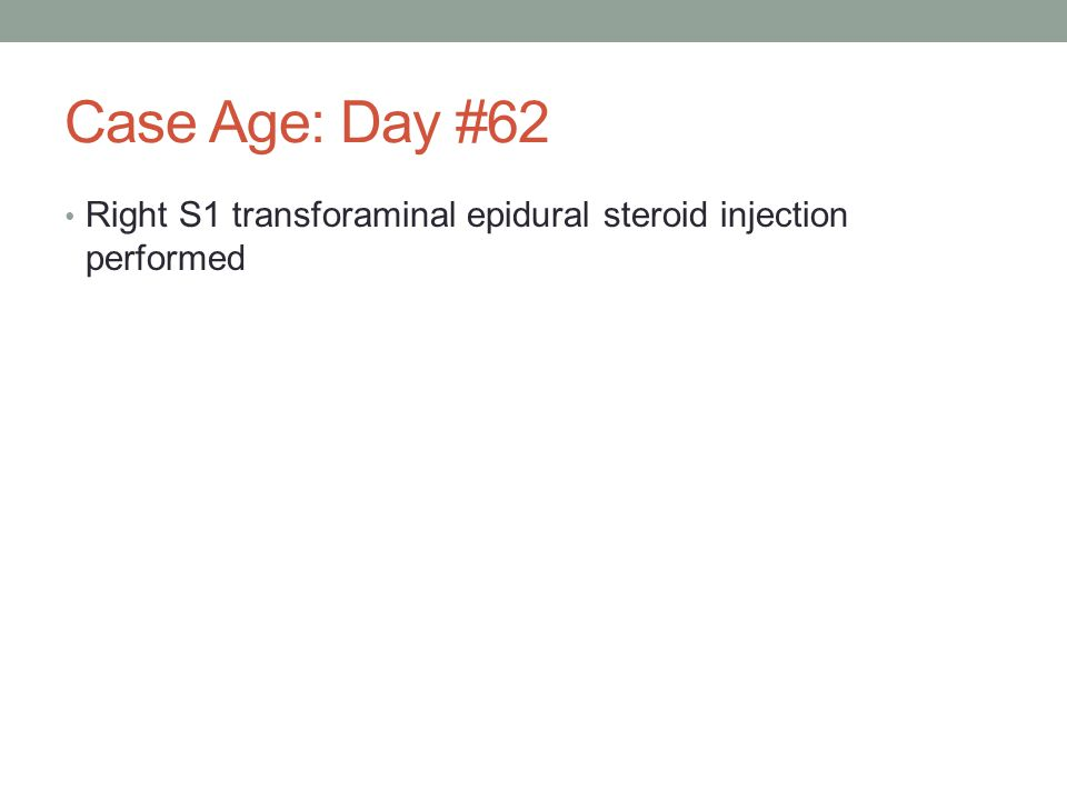 Case Age: Day #62 Right S1 transforaminal epidural steroid injection performed