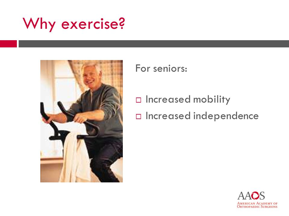 10 Why exercise? For seniors: Increased mobility Increased independence