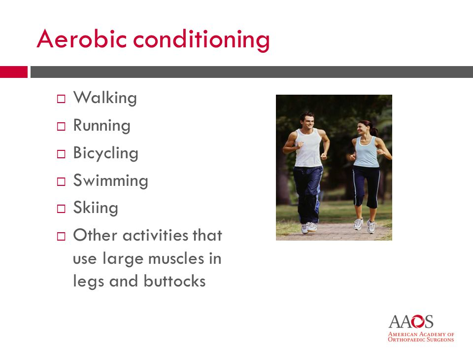 12 Aerobic conditioning Walking Running Bicycling Swimming Skiing Other activities that use large muscles in legs and buttocks