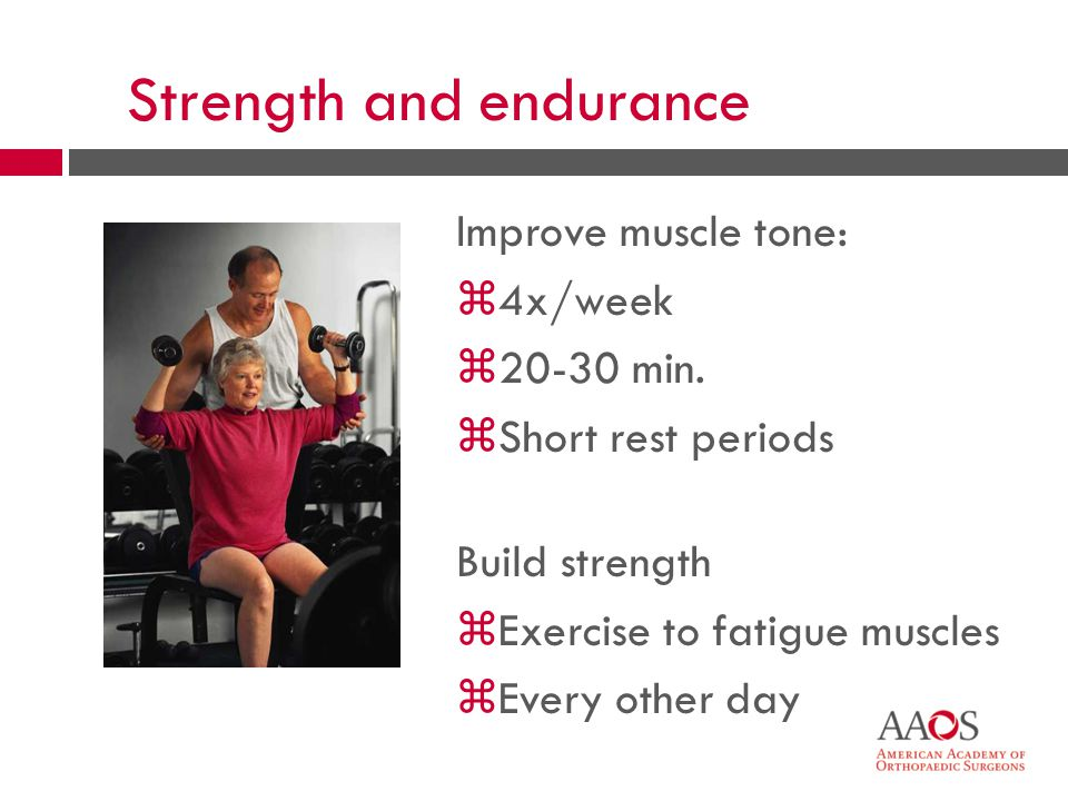 15 Strength and endurance Improve muscle tone: z4x/week z20-30 min. zShort rest periods Build strength zExercise to fatigue muscles zEvery other day