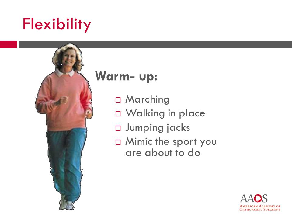 17 Flexibility Marching Walking in place Jumping jacks Mimic the sport you are about to do Warm- up: