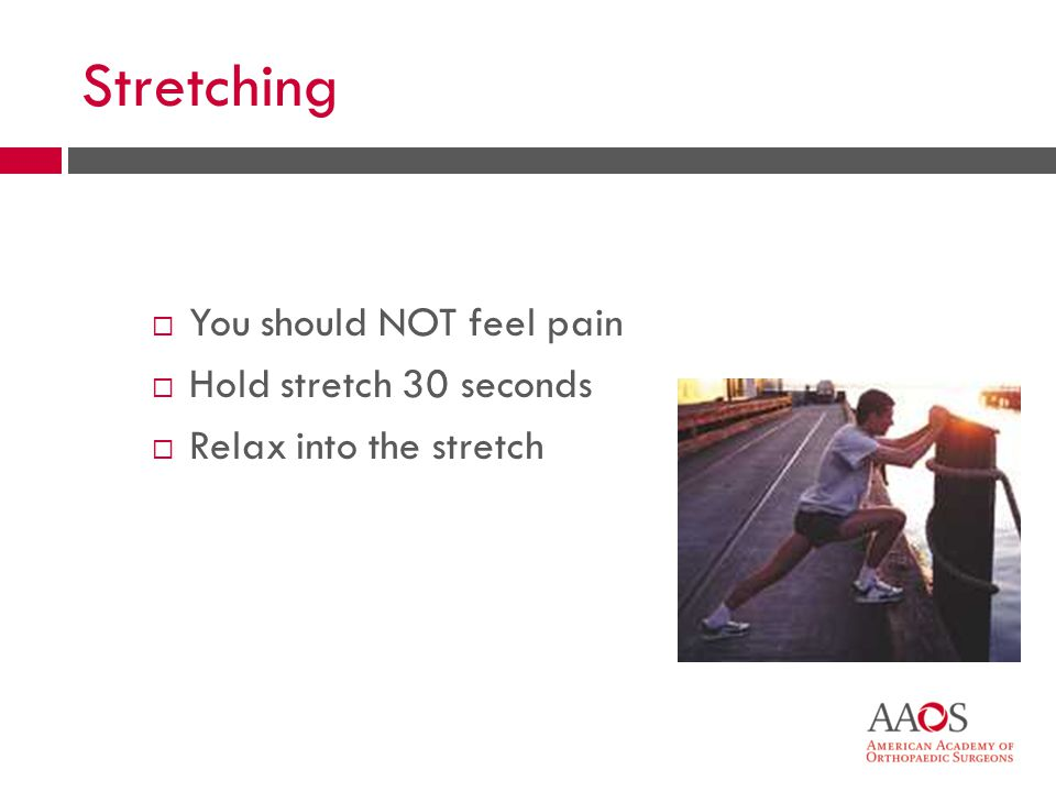 18 Stretching You should NOT feel pain Hold stretch 30 seconds Relax into the stretch