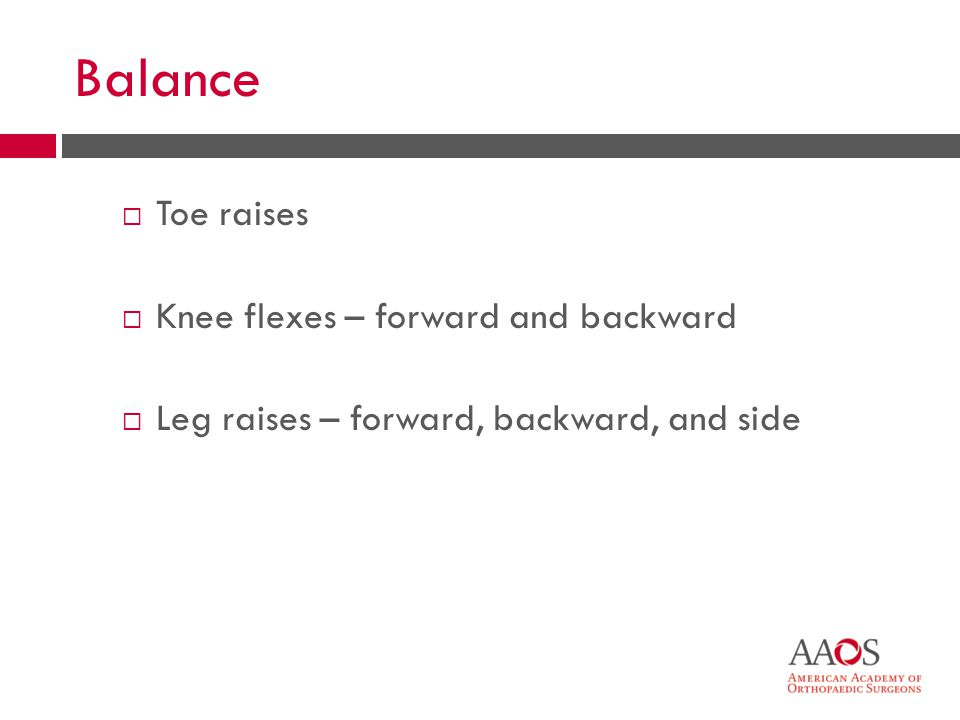 22 Balance Toe raises Knee flexes – forward and backward Leg raises – forward, backward, and side