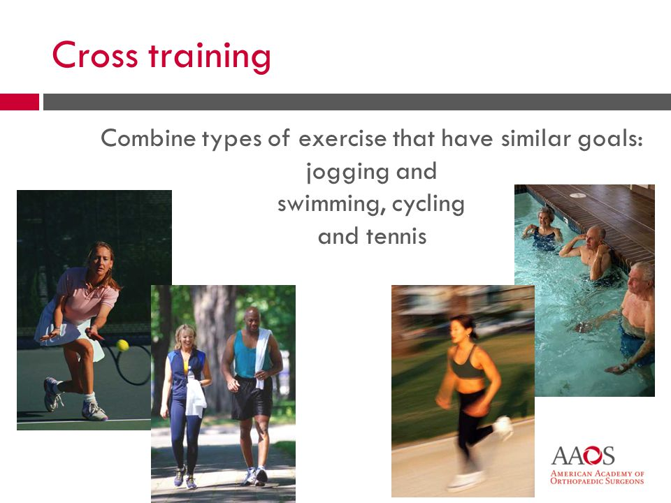 25 Cross training Combine types of exercise that have similar goals: jogging and swimming, cycling and tennis
