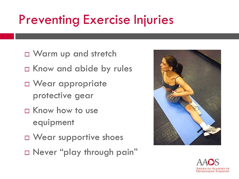 27 Preventing Exercise Injuries Warm up and stretch Know and abide by rules Wear appropriate protective gear Know how to use equipment Wear supportive shoes Never play through pain