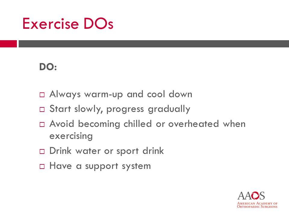 28 Exercise DOs DO: Always warm-up and cool down Start slowly, progress gradually Avoid becoming chilled or overheated when exercising Drink water or sport drink Have a support system