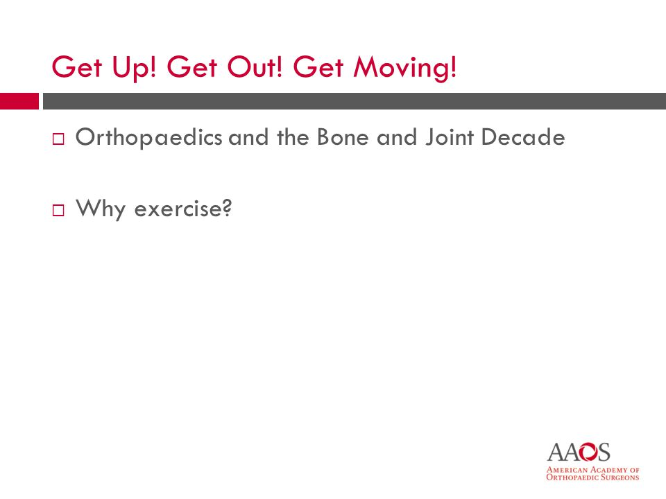 3 Orthopaedics and the Bone and Joint Decade Why exercise? Get Up! Get Out! Get Moving!