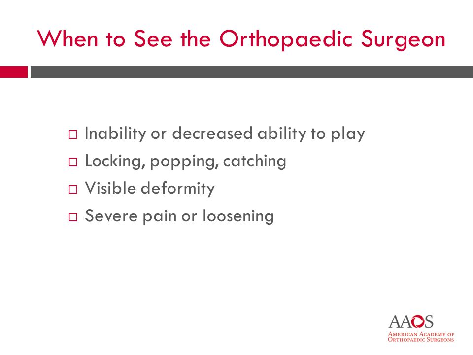 32 When to See the Orthopaedic Surgeon Inability or decreased ability to play Locking, popping, catching Visible deformity Severe pain or loosening