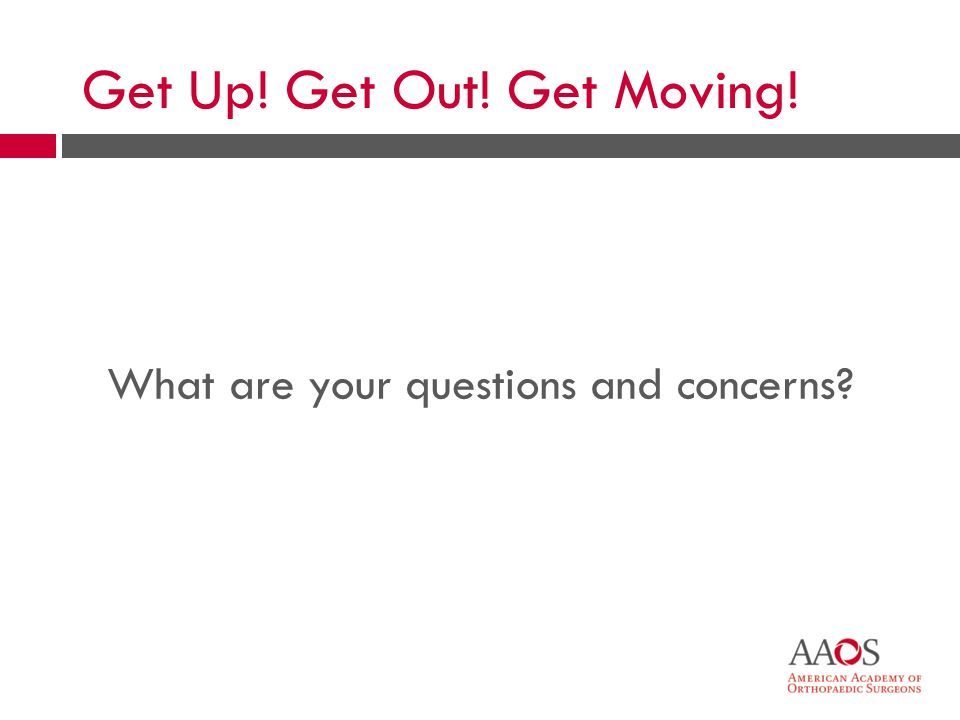 34 What are your questions and concerns? Get Up! Get Out! Get Moving!