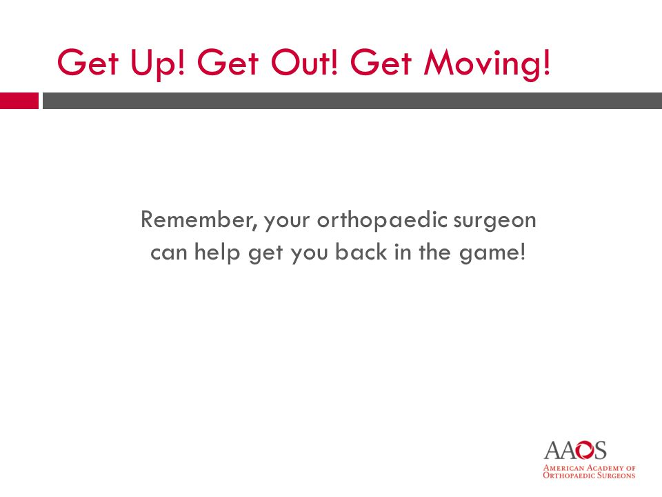 35 Remember, your orthopaedic surgeon can help get you back in the game! Get Up! Get Out! Get Moving!