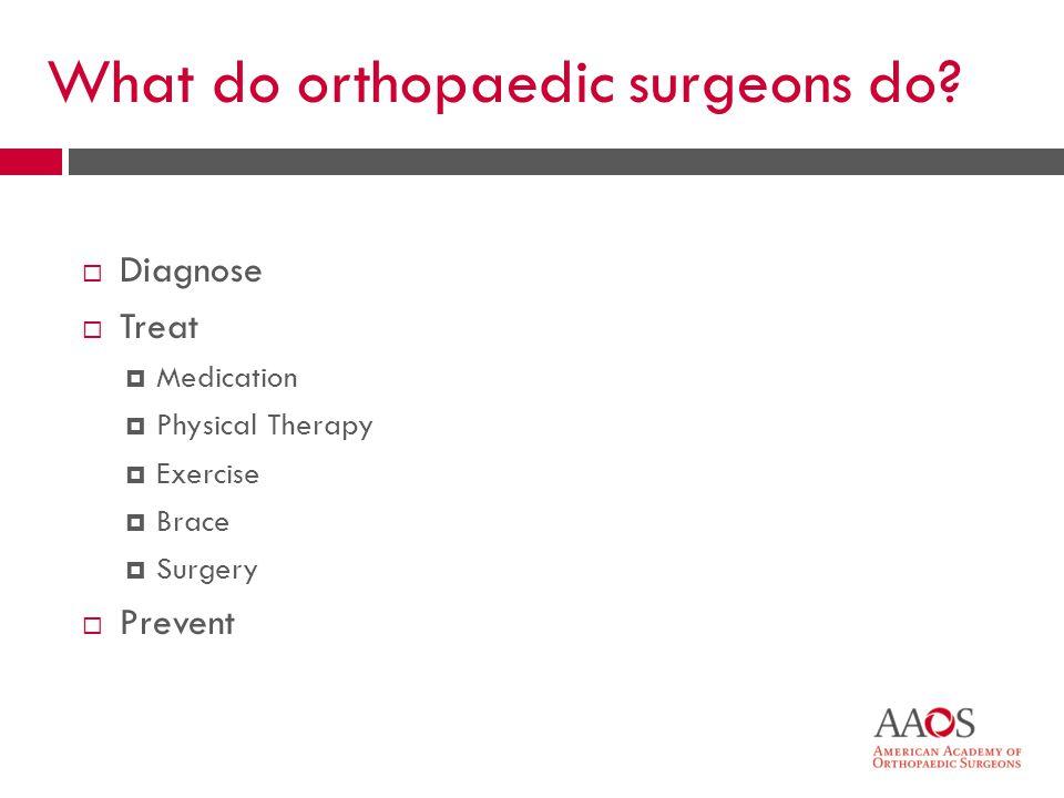 6 What do orthopaedic surgeons do.