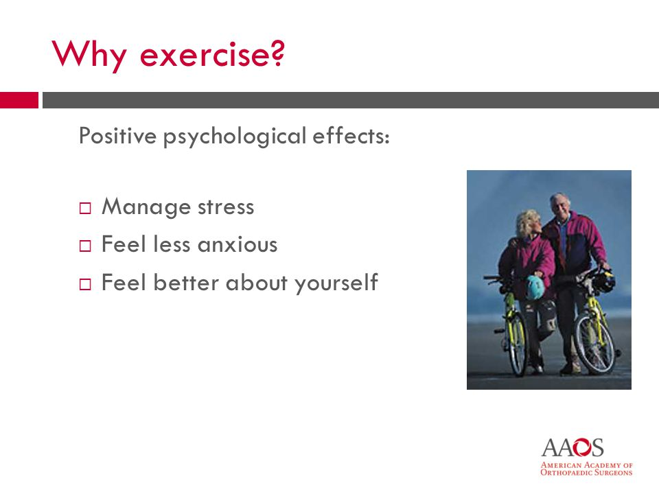 9 Why exercise? Positive psychological effects: Manage stress Feel less anxious Feel better about yourself