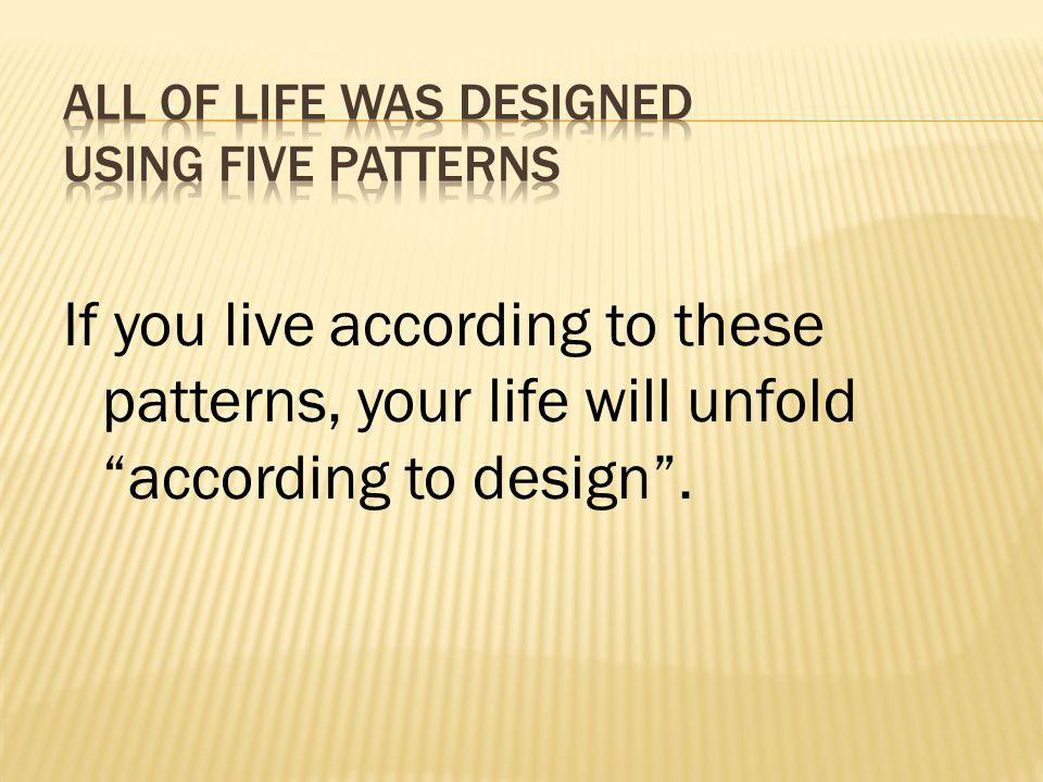 If you live according to these patterns, your life will unfold according to design.