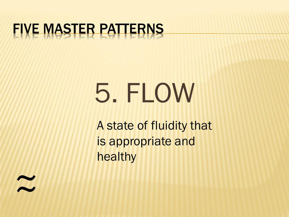 5. FLOW ~ ~ A state of fluidity that is appropriate and healthy