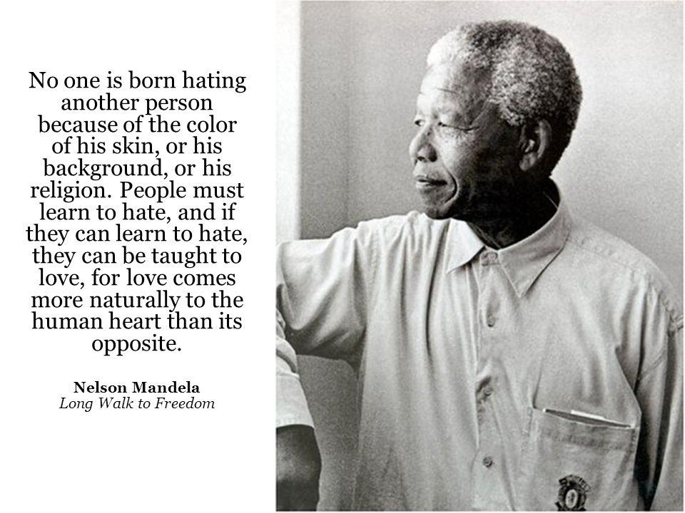 No one is born hating another person because of the color of his skin, or his background, or his religion. People must learn to hate, and if they can