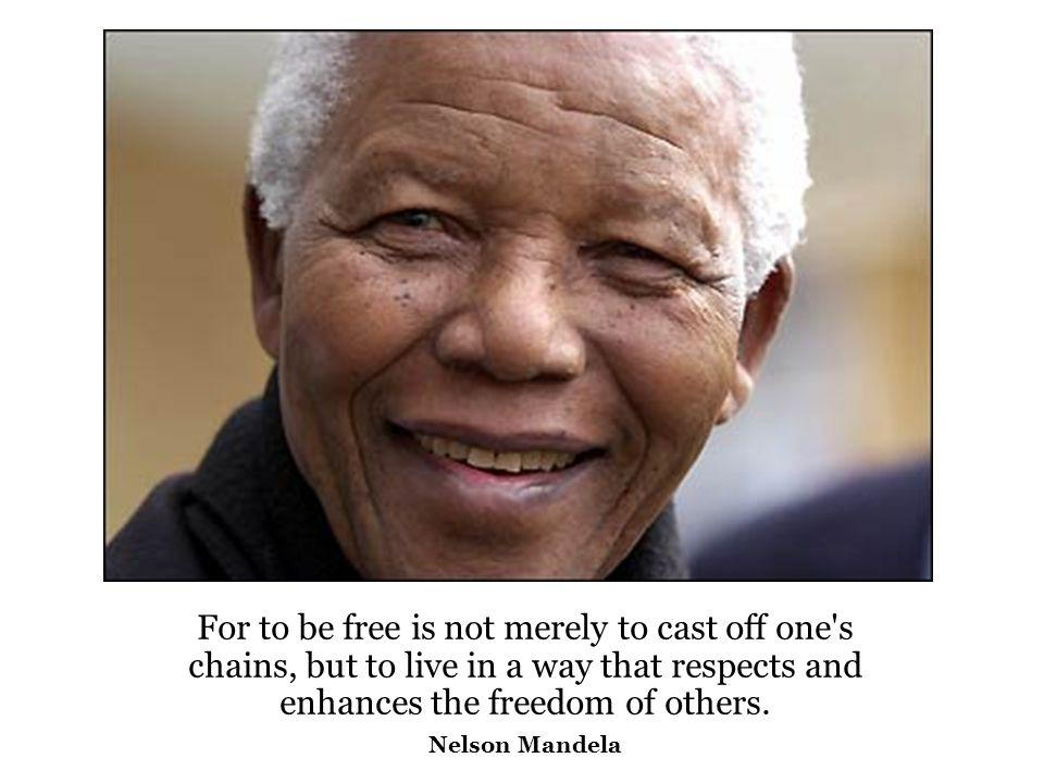 For to be free is not merely to cast off one s chains, but to live in a way that respects and enhances the freedom of others.