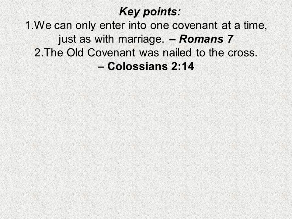 Key points: 1.We can only enter into one covenant at a time, just as with marriage. – Romans 7 2.The Old Covenant was nailed to the cross. – Colossian