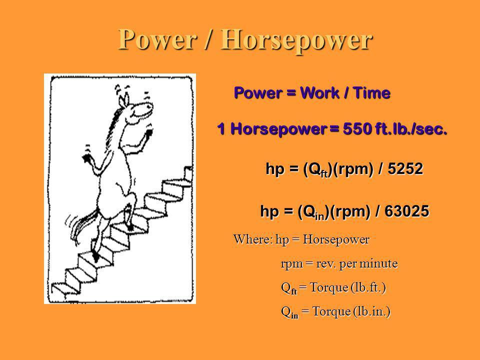 Power / Horsepower hp = (Q ft )(rpm) / 5252 hp = (Q in )(rpm) / 63025 Power = Work / Time 1 Horsepower = 550 ft.lb./sec. Where: hp = Horsepower rpm =