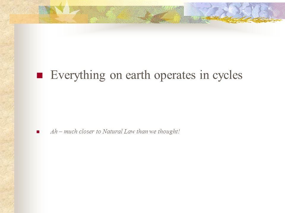 Everything on earth operates in cycles Ah – much closer to Natural Law than we thought!