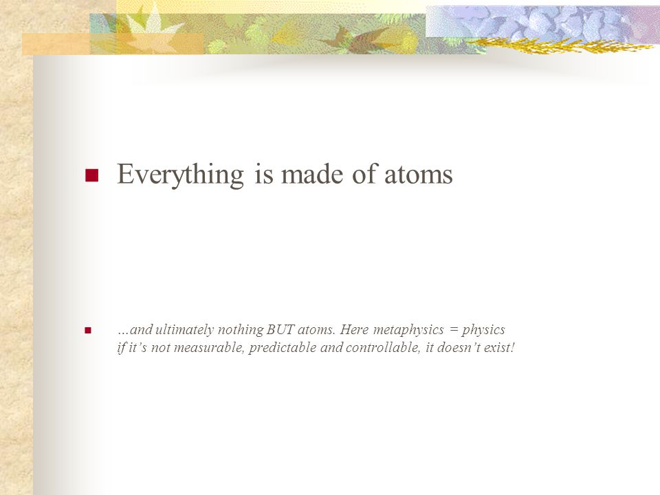 Everything is made of atoms …and ultimately nothing BUT atoms.
