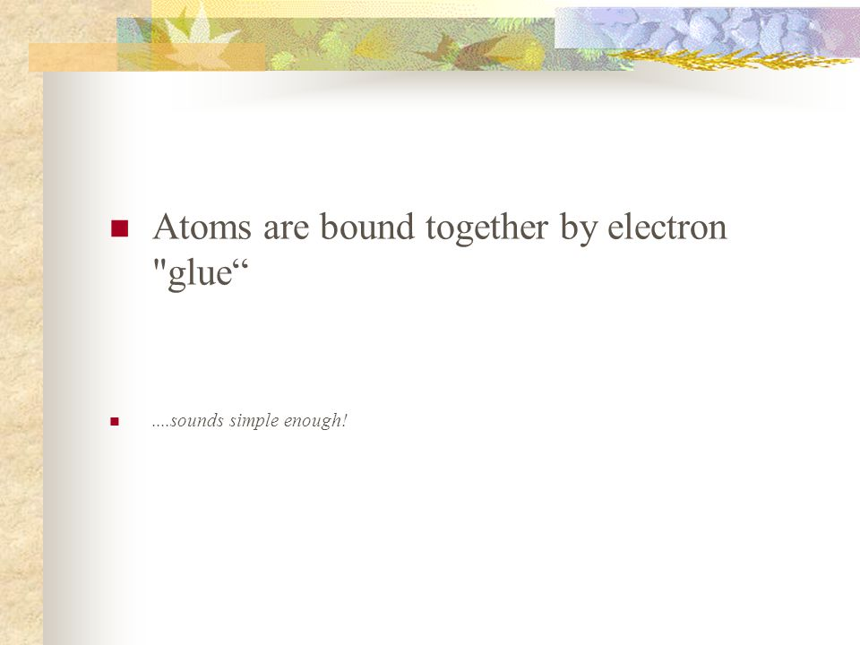 Atoms are bound together by electron glue....sounds simple enough!