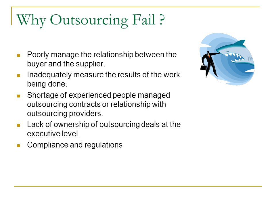 Why Outsourcing Fail . Poorly manage the relationship between the buyer and the supplier.