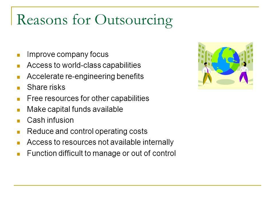 Reasons for Outsourcing Improve company focus Access to world-class capabilities Accelerate re-engineering benefits Share risks Free resources for other capabilities Make capital funds available Cash infusion Reduce and control operating costs Access to resources not available internally Function difficult to manage or out of control