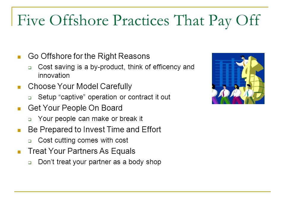 Five Offshore Practices That Pay Off Go Offshore for the Right Reasons Cost saving is a by-product, think of efficency and innovation Choose Your Model Carefully Setup captive operation or contract it out Get Your People On Board Your people can make or break it Be Prepared to Invest Time and Effort Cost cutting comes with cost Treat Your Partners As Equals Dont treat your partner as a body shop