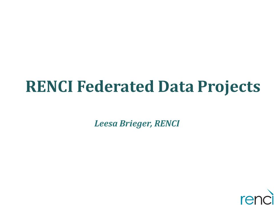 RENCI Federated Data Projects Leesa Brieger, RENCI