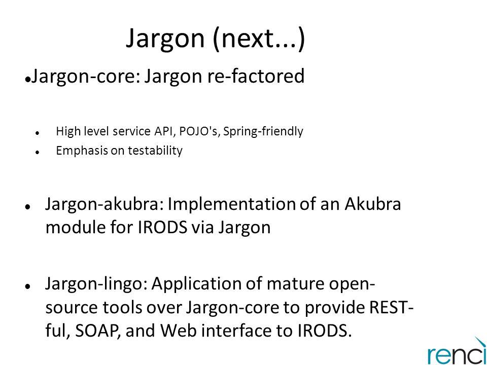 Jargon (next...) Jargon-core: Jargon re-factored High level service API, POJO's, Spring-friendly Emphasis on testability Jargon-akubra: Implementation