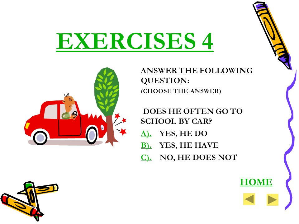 EXERCISES 4 ANSWER THE FOLLOWING QUESTION: (CHOOSE THE ANSWER) DOES HE OFTEN GO TO SCHOOL BY CAR? A).A).YES, HE DO B).B).YES, HE HAVE C).C).NO, HE DOE