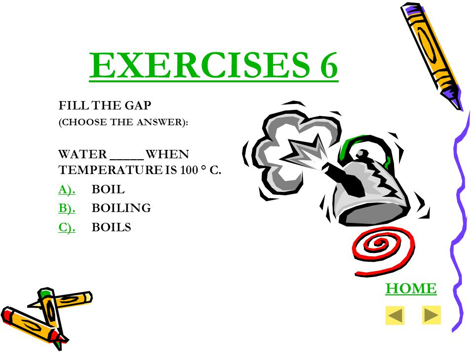 EXERCISES 6 FILL THE GAP (CHOOSE THE ANSWER): WATER _____ WHEN TEMPERATURE IS 100 ° C. A).A). BOIL B).B). BOILING C).C). BOILS HOME