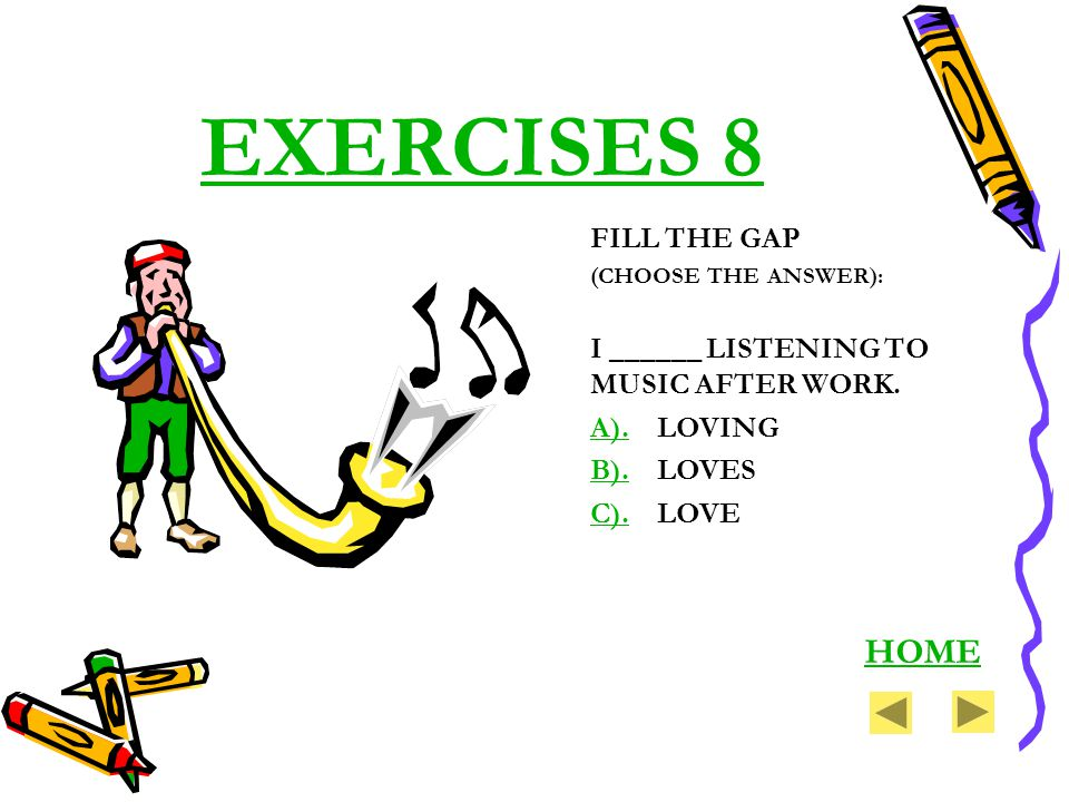 EXERCISES 8 FILL THE GAP (CHOOSE THE ANSWER): I ______ LISTENING TO MUSIC AFTER WORK. A).A).LOVING B).B).LOVES C).C).LOVE HOME