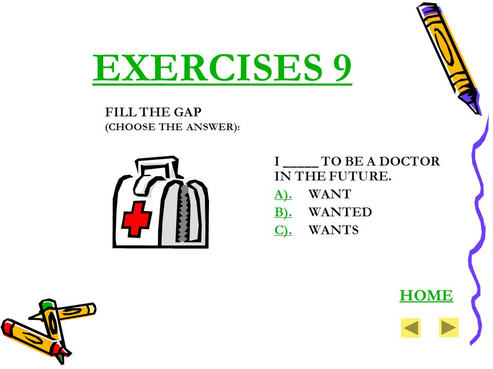 EXERCISES 9 I _____ TO BE A DOCTOR IN THE FUTURE. A).A). WANT B).B). WANTED C).C). WANTS HOME FILL THE GAP (CHOOSE THE ANSWER):