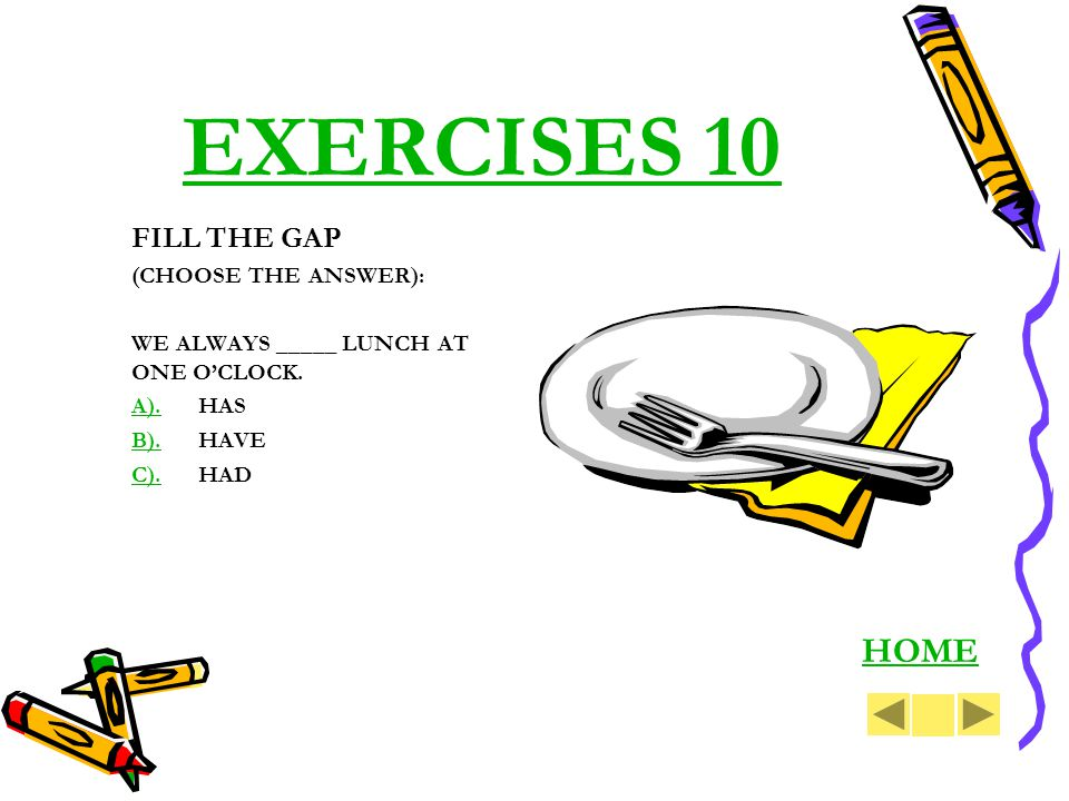 EXERCISES 10 FILL THE GAP (CHOOSE THE ANSWER): WE ALWAYS _____ LUNCH AT ONE OCLOCK. A).A).HAS B).B).HAVE C).C).HAD HOME