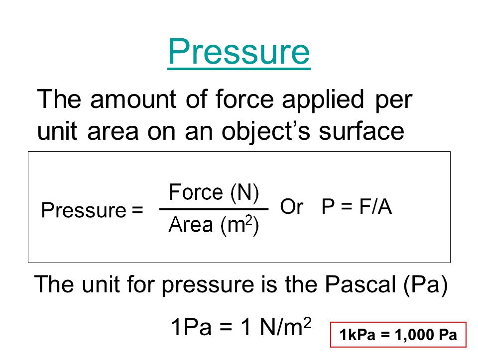 Pressure Pressure = The amount of force applied per unit area on an objects surface The unit for pressure is the Pascal (Pa) 1Pa = 1 N/m 2 Or P = F/A 1kPa = 1,000 Pa